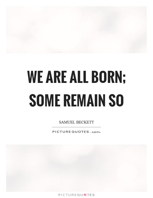 We are all born; some remain so Picture Quote #1