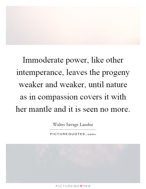 Immoderate power, like other intemperance, leaves the progeny weaker and weaker, until nature as in compassion covers it with her mantle and it is seen no more Picture Quote #1