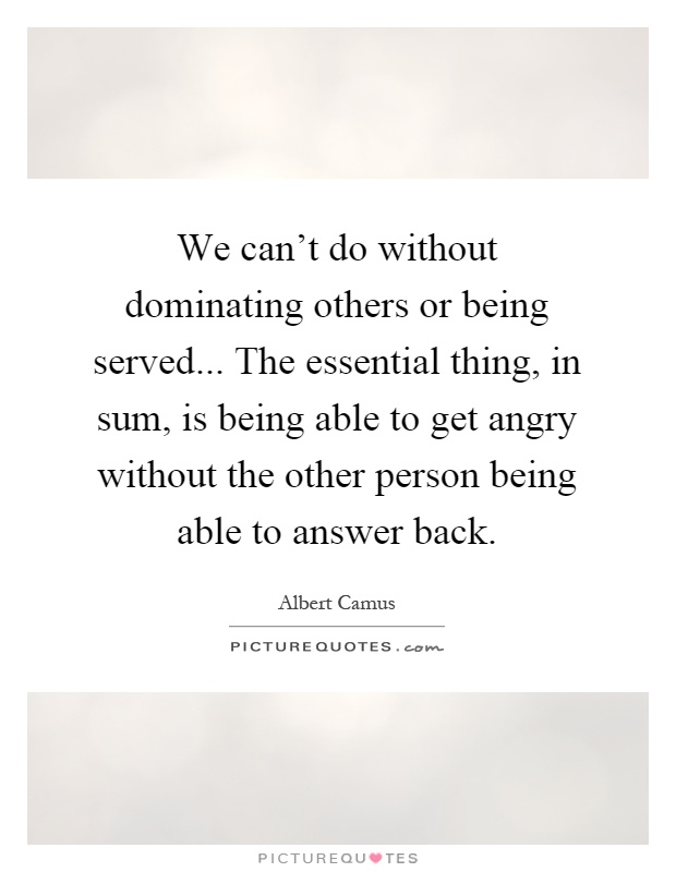 We can't do without dominating others or being served... The essential thing, in sum, is being able to get angry without the other person being able to answer back Picture Quote #1