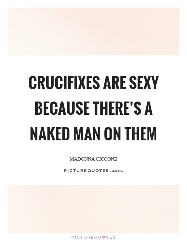 Crucifixes are sexy because there's a naked man on them Picture Quote #1