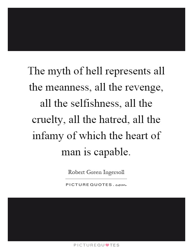 The myth of hell represents all the meanness, all the revenge, all the selfishness, all the cruelty, all the hatred, all the infamy of which the heart of man is capable Picture Quote #1