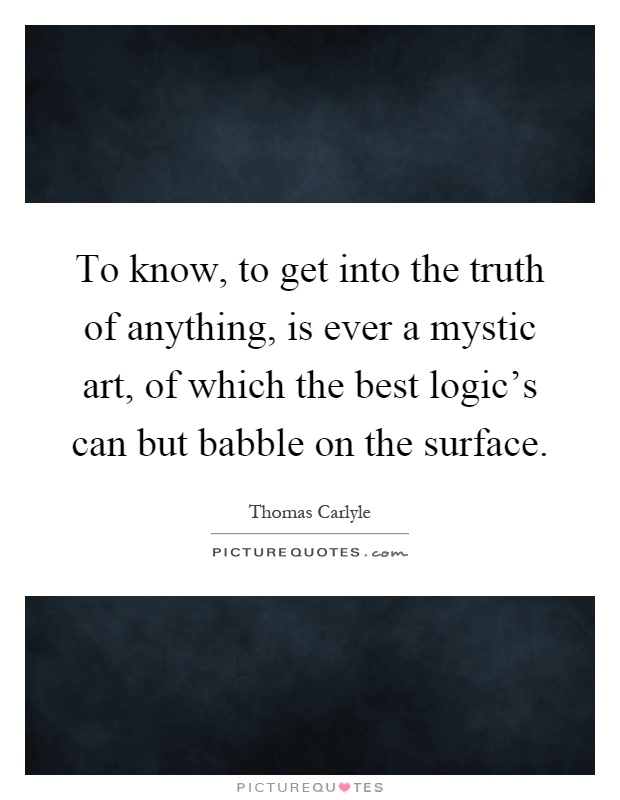 To know, to get into the truth of anything, is ever a mystic art, of which the best logic's can but babble on the surface Picture Quote #1