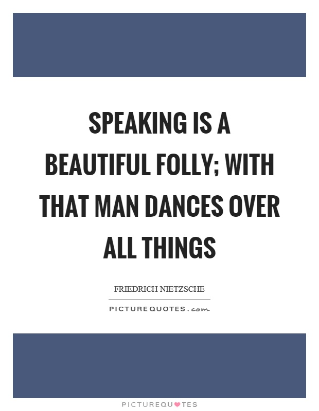 Speaking is a beautiful folly; with that man dances over all things Picture Quote #1