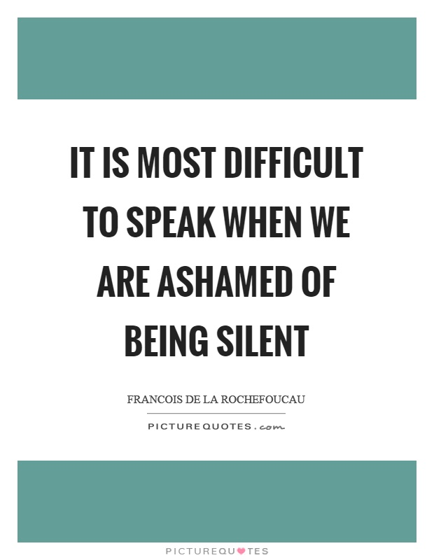 It is most difficult to speak when we are ashamed of being silent Picture Quote #1