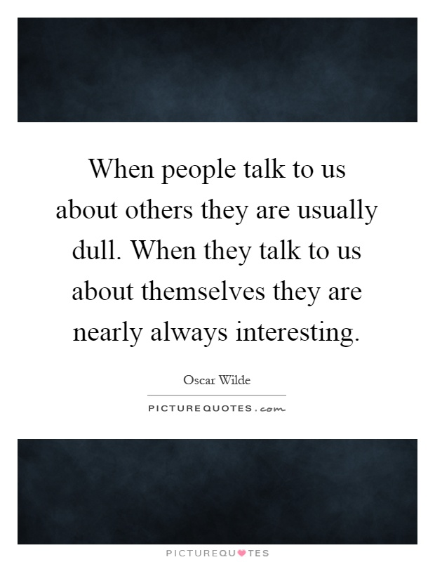 When people talk to us about others they are usually dull. When they talk to us about themselves they are nearly always interesting Picture Quote #1