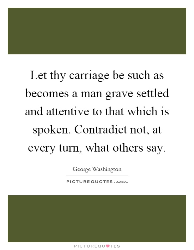 Let thy carriage be such as becomes a man grave settled and attentive to that which is spoken. Contradict not, at every turn, what others say Picture Quote #1