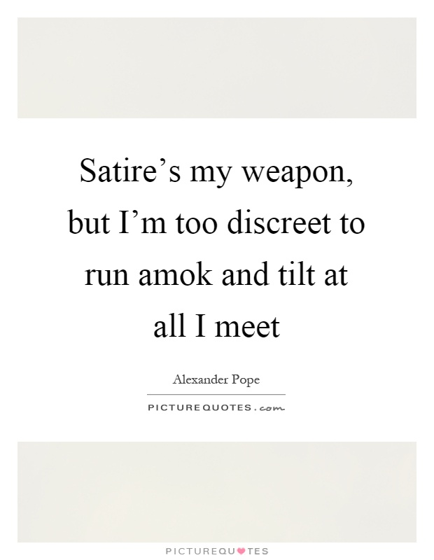 Satire's my weapon, but I'm too discreet to run amok and tilt at all I meet Picture Quote #1