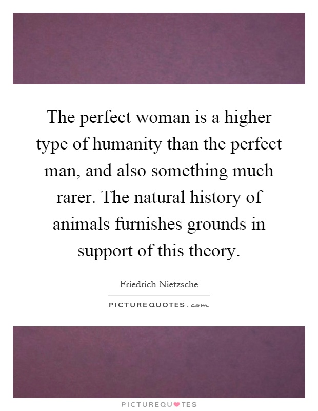 The perfect woman is a higher type of humanity than the perfect man, and also something much rarer. The natural history of animals furnishes grounds in support of this theory Picture Quote #1