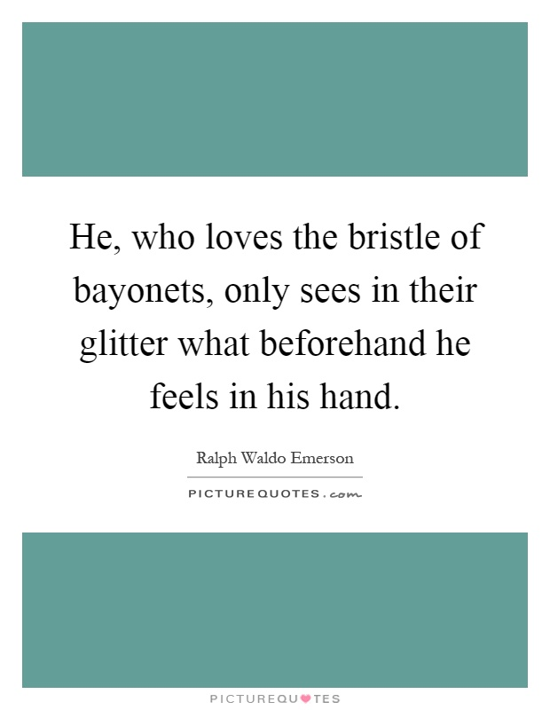 He, who loves the bristle of bayonets, only sees in their glitter what beforehand he feels in his hand Picture Quote #1