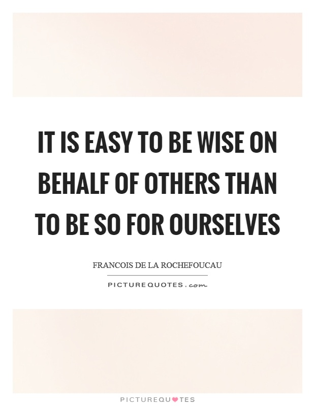 It is easy to be wise on behalf of others than to be so for ourselves Picture Quote #1