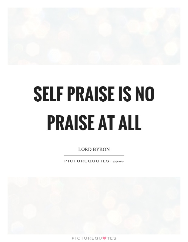 Self praise is no praise at all Picture Quote #1