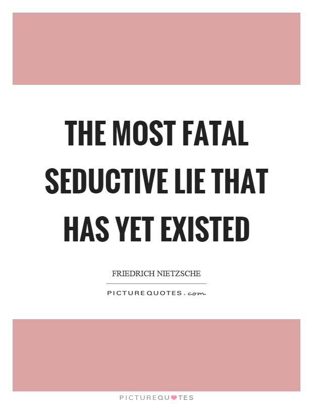 The most fatal seductive lie that has yet existed Picture Quote #1