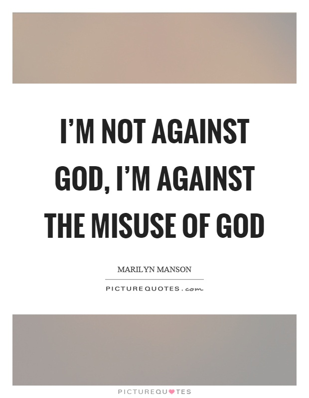 I'm not against God, I'm against the misuse of god Picture Quote #1