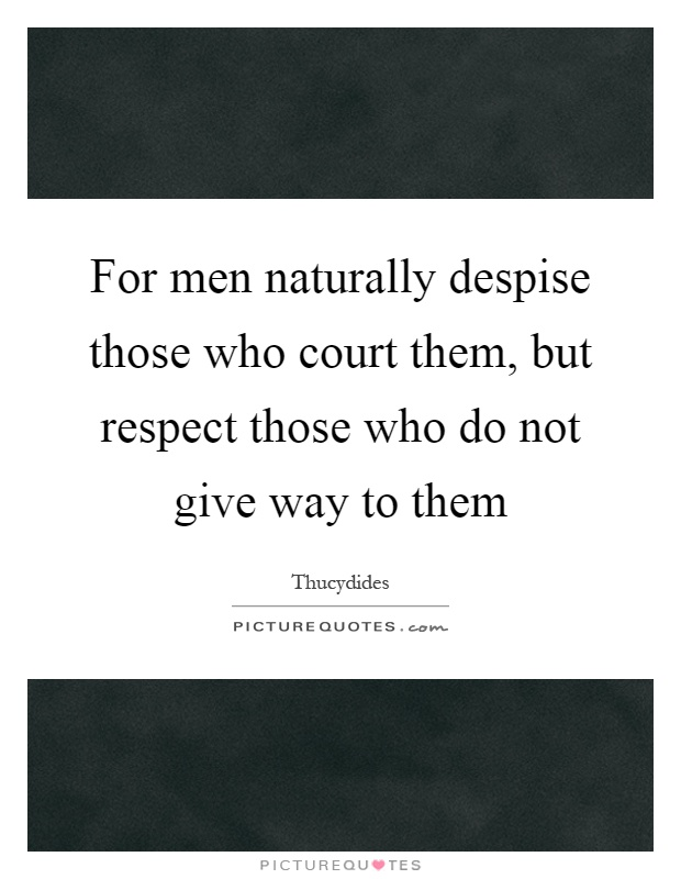 For men naturally despise those who court them, but respect those who do not give way to them Picture Quote #1