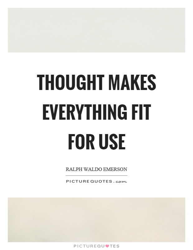 Thought makes everything fit for use Picture Quote #1