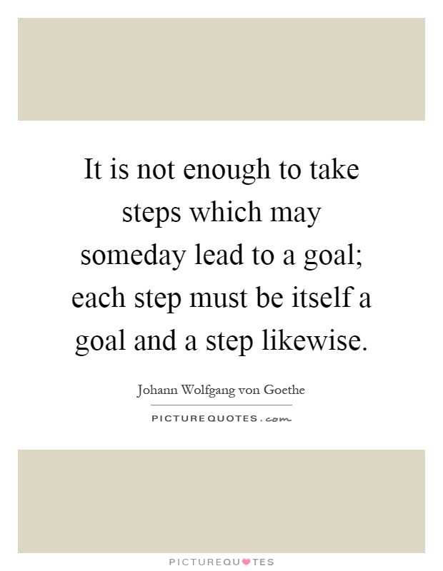 It is not enough to take steps which may someday lead to a goal; each step must be itself a goal and a step likewise Picture Quote #1