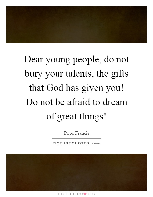 Dear young people, do not bury your talents, the gifts that God has given you! Do not be afraid to dream of great things! Picture Quote #1