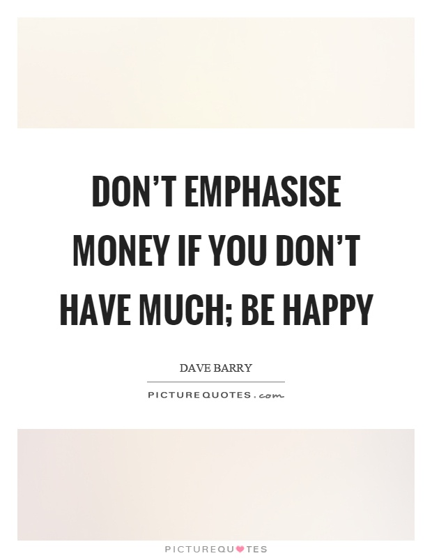 Don't emphasise money if you don't have much; be happy Picture Quote #1