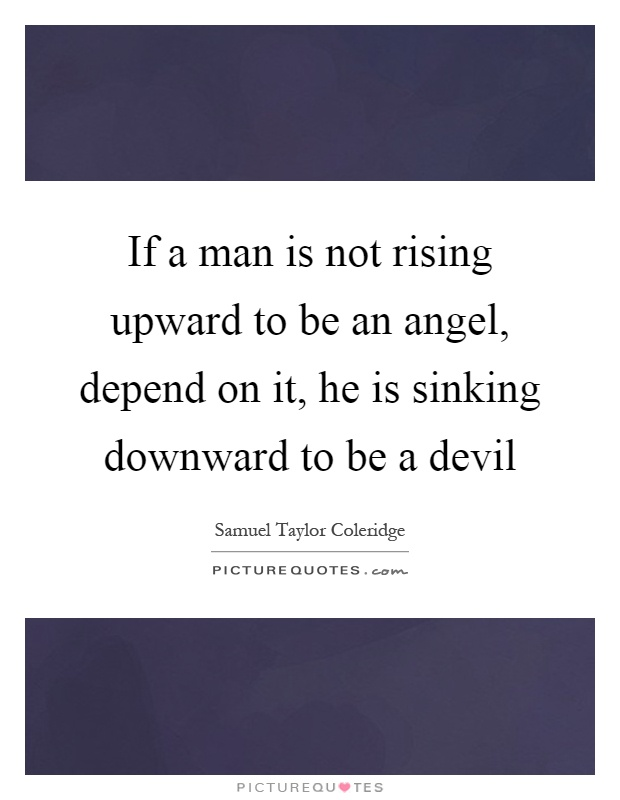 If a man is not rising upward to be an angel, depend on it, he is sinking downward to be a devil Picture Quote #1