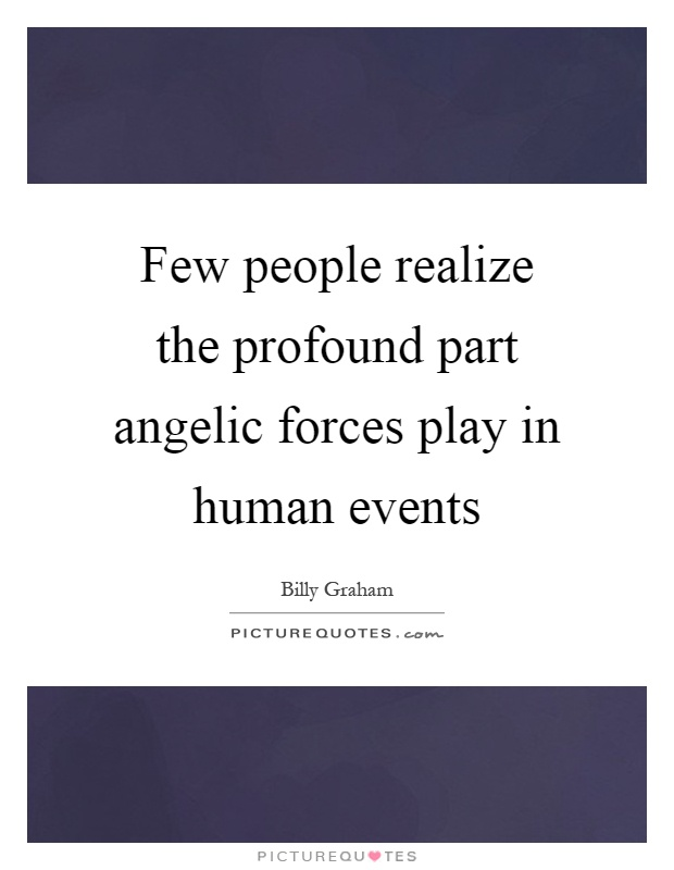 Few people realize the profound part angelic forces play in human events Picture Quote #1