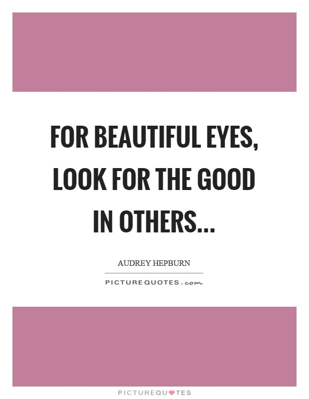 For beautiful eyes, look for the good in others Picture Quote #1