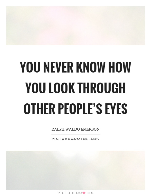 You never know how you look through other people's eyes Picture Quote #1