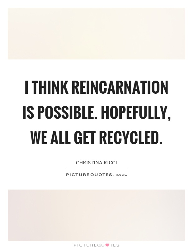 I think reincarnation is possible. Hopefully, we all get recycled Picture Quote #1