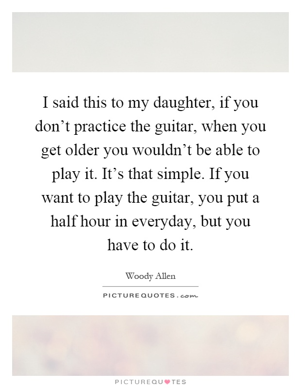 I said this to my daughter, if you don't practice the guitar, when you get older you wouldn't be able to play it. It's that simple. If you want to play the guitar, you put a half hour in everyday, but you have to do it Picture Quote #1
