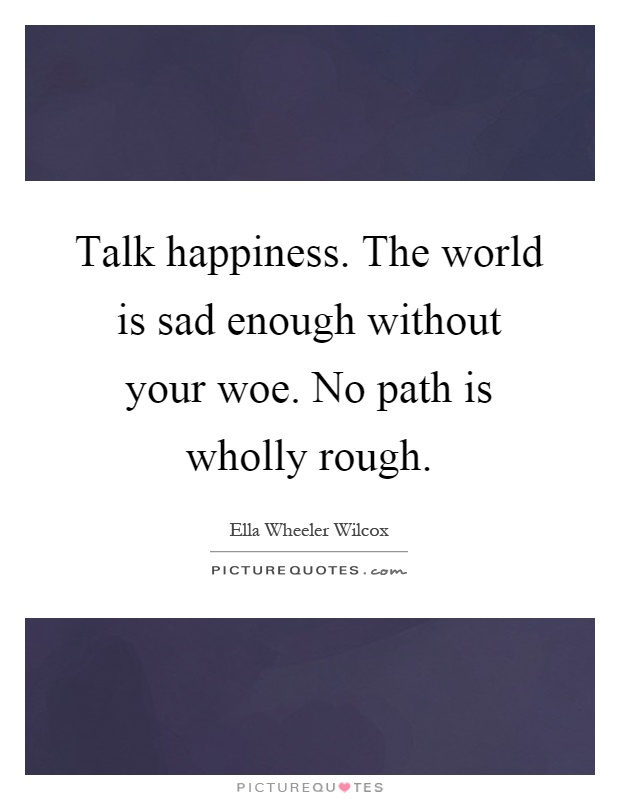 Talk happiness. The world is sad enough without your woe. No path is wholly rough Picture Quote #1