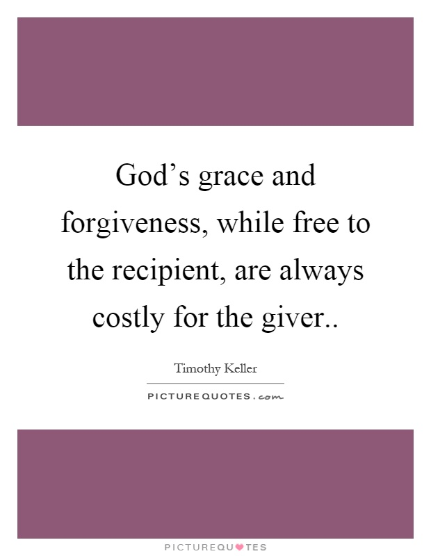 God's grace and forgiveness, while free to the recipient, are always costly for the giver Picture Quote #1