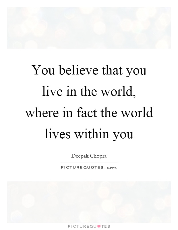 You believe that you live in the world, where in fact the world lives within you Picture Quote #1