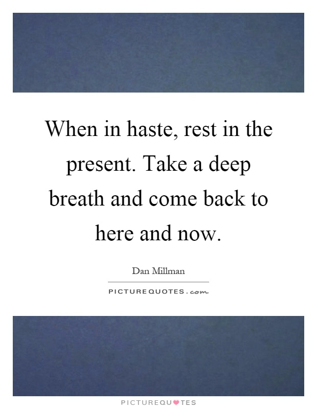 When in haste, rest in the present. Take a deep breath and come back to here and now Picture Quote #1
