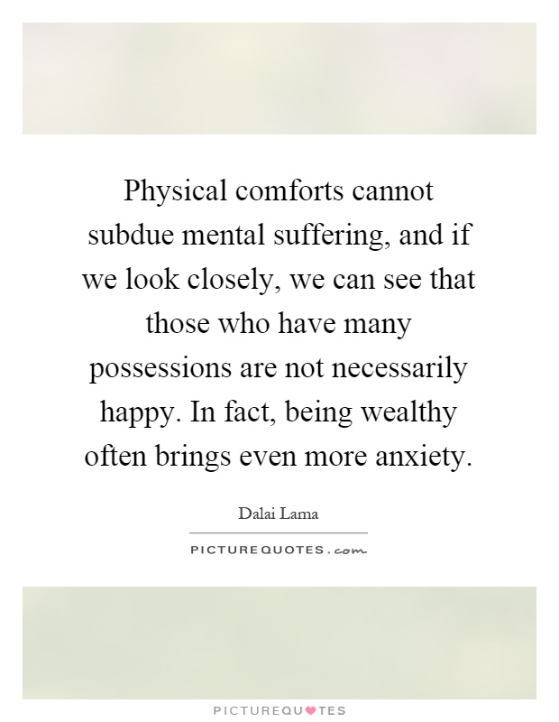 Physical comforts cannot subdue mental suffering, and if we look closely, we can see that those who have many possessions are not necessarily happy. In fact, being wealthy often brings even more anxiety Picture Quote #1