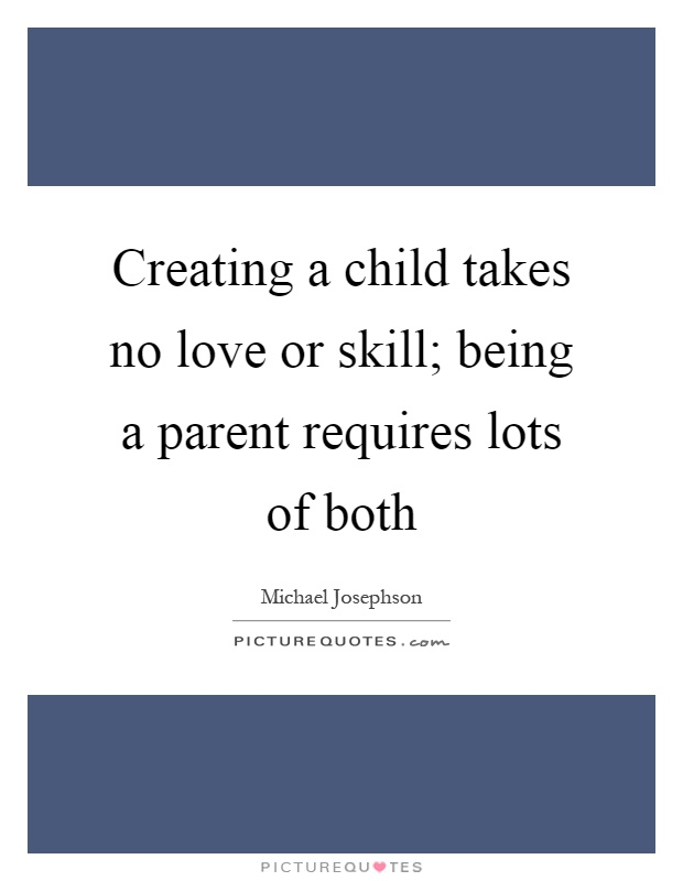 Creating a child takes no love or skill; being a parent requires lots of both Picture Quote #1