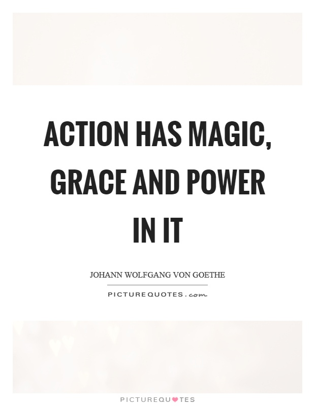 Action has magic, grace and power in it Picture Quote #1