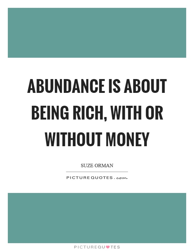 Abundance is about being rich, with or without money Picture Quote #1