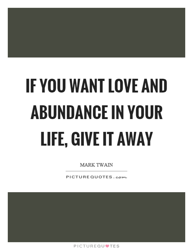 If you want love and abundance in your life, give it away Picture Quote #1
