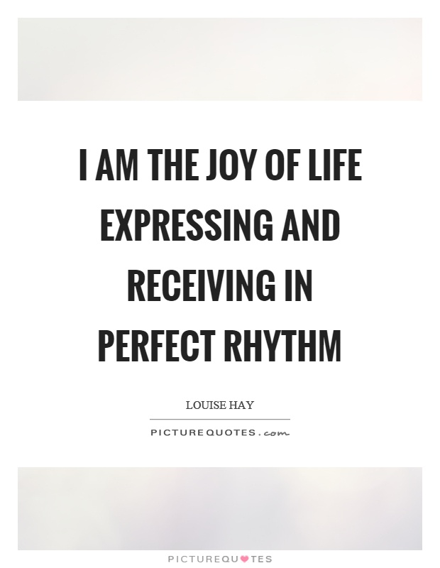 I am the joy of life expressing and receiving in perfect rhythm Picture Quote #1
