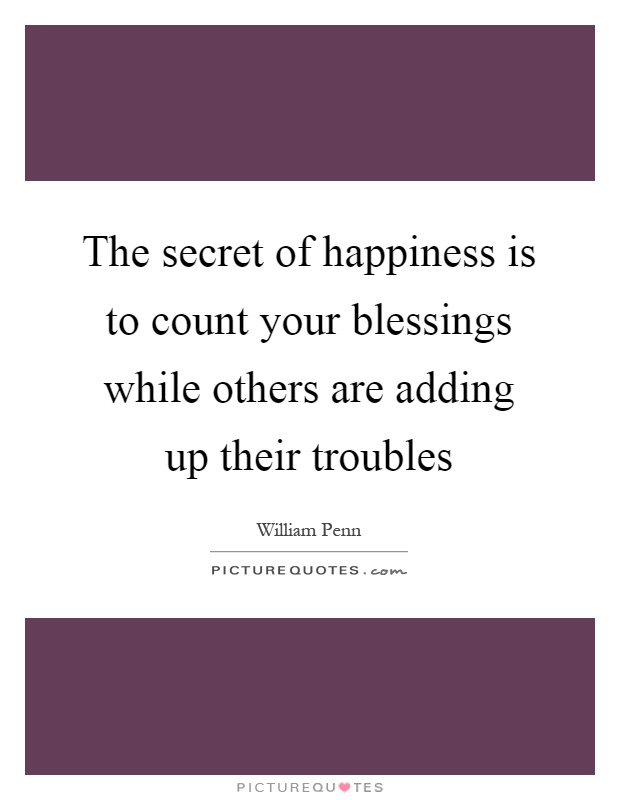 The secret of happiness is to count your blessings while others are adding up their troubles Picture Quote #1