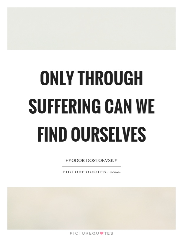 Only through suffering can we find ourselves Picture Quote #1