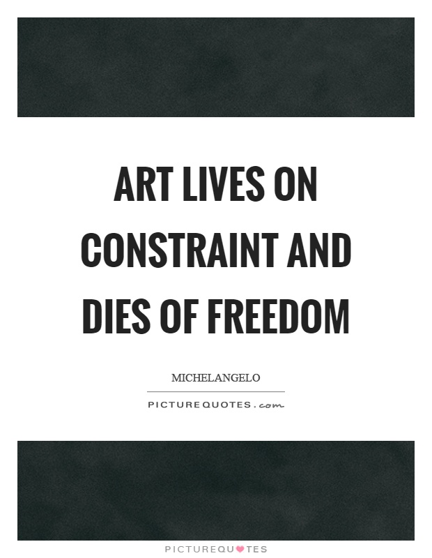 Art lives on constraint and dies of freedom Picture Quote #1