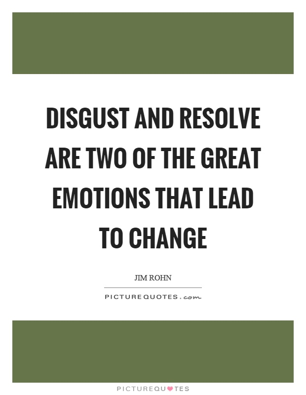 Disgust and resolve are two of the great emotions that lead to change Picture Quote #1