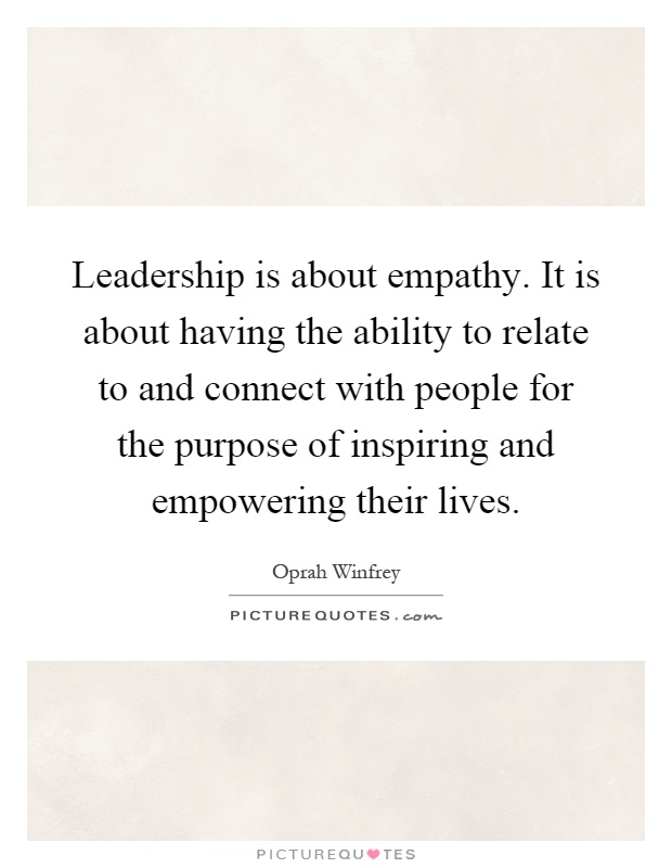 Leadership is about empathy. It is about having the ability to relate to and connect with people for the purpose of inspiring and empowering their lives Picture Quote #1