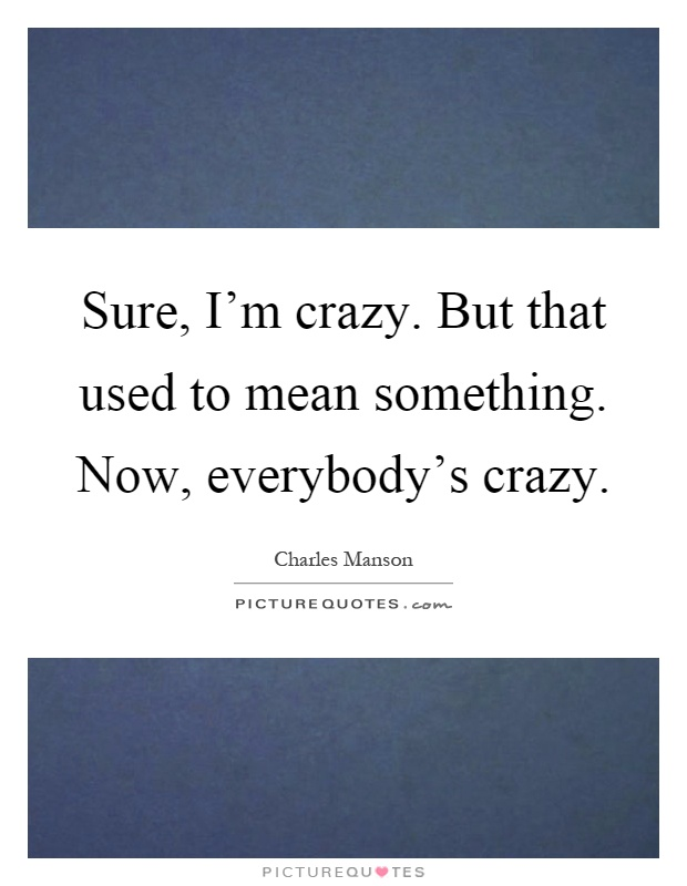 Sure, I'm crazy. But that used to mean something. Now, everybody's crazy Picture Quote #1
