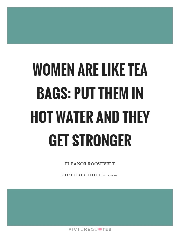 Women are like tea bags: put them in hot water and they get stronger Picture Quote #1
