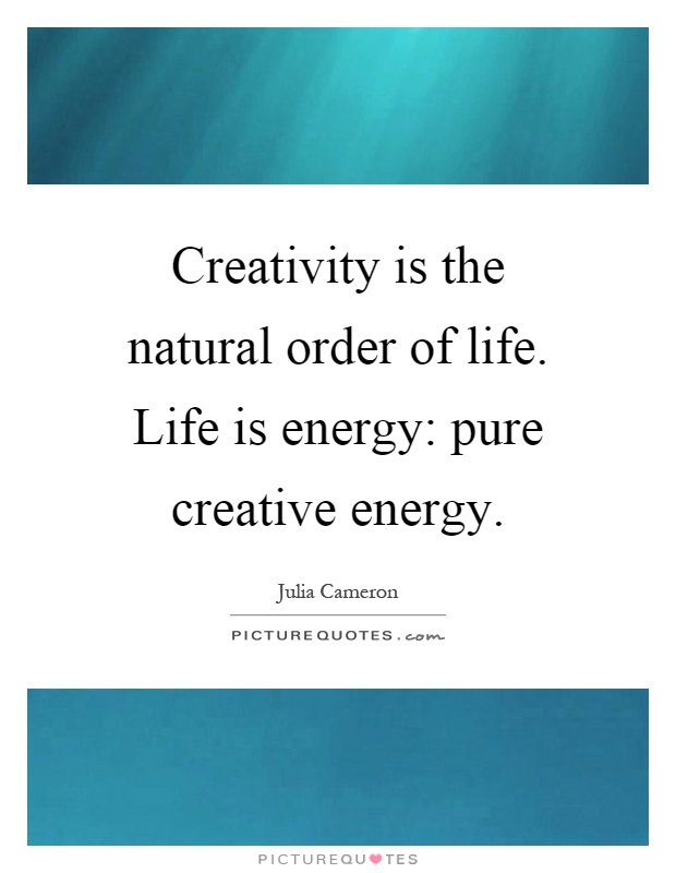 Creativity is the natural order of life. Life is energy: pure creative energy Picture Quote #1