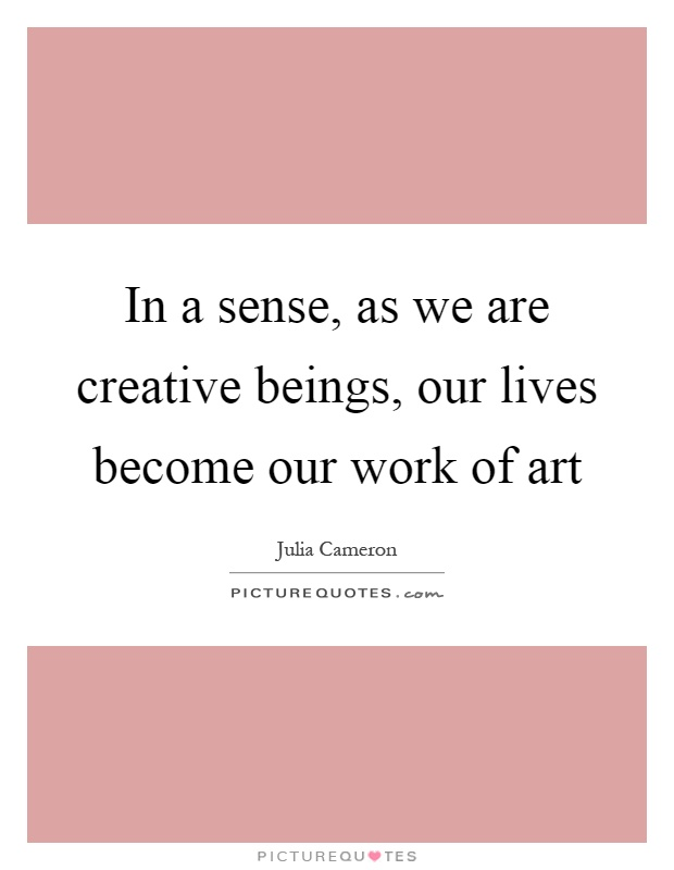 In a sense, as we are creative beings, our lives become our work of art Picture Quote #1