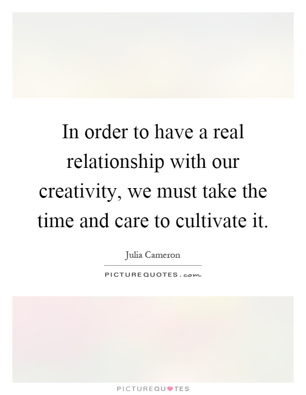 In order to have a real relationship with our creativity, we must take the time and care to cultivate it Picture Quote #1