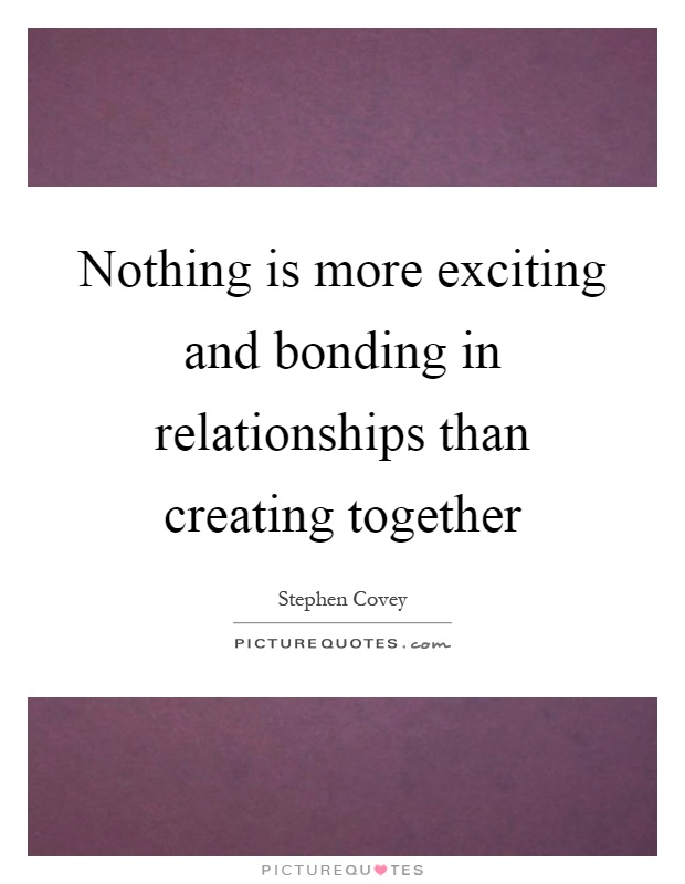 Nothing is more exciting and bonding in relationships than creating together Picture Quote #1