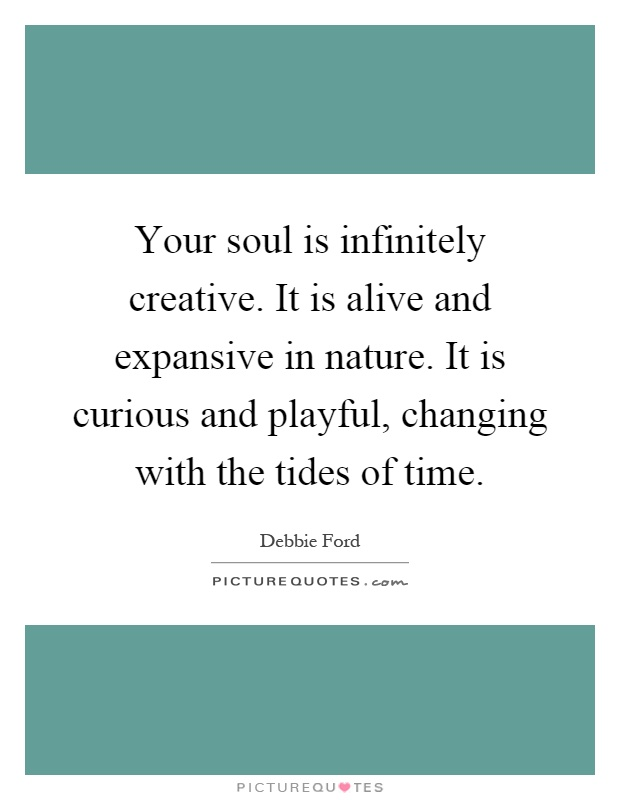 Your soul is infinitely creative. It is alive and expansive in nature. It is curious and playful, changing with the tides of time Picture Quote #1